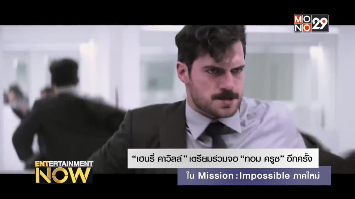 """""""เฮนรี่ คาวิลล์"""" เตรียมร่วมจอ """"ทอม ครูซ"""" อีกครั้ง Mission: Impossible ภาคใหม่"""