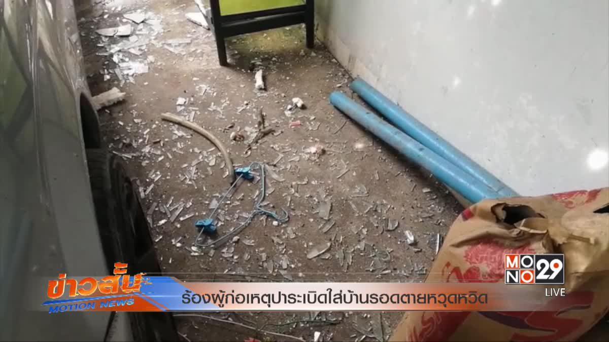 ร้องผู้ก่อเหตุปาระเบิดใส่บ้านรอดตายหวุดหวิด
