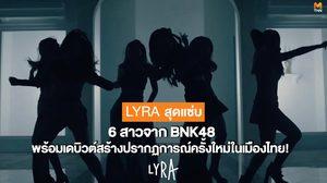 #LYRAiscoming! 6 สาวจาก BNK48 เปลี่ยนลุคสุดแซ่บพร้อมเดบิวต์สร้างปรากฏการณ์เพลงครั้งใหม่ในเมืองไทย