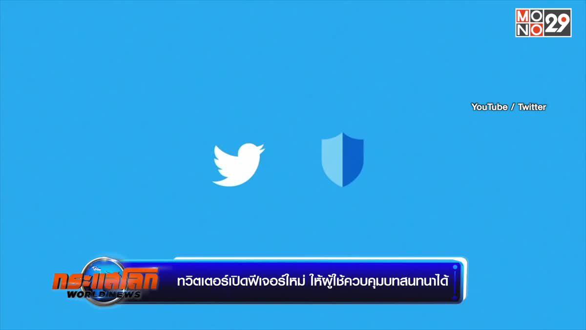 ทวิตเตอร์เปิดฟีเจอร์ใหม่ ให้ผู้ใช้ควบคุมบทสนทนาได้