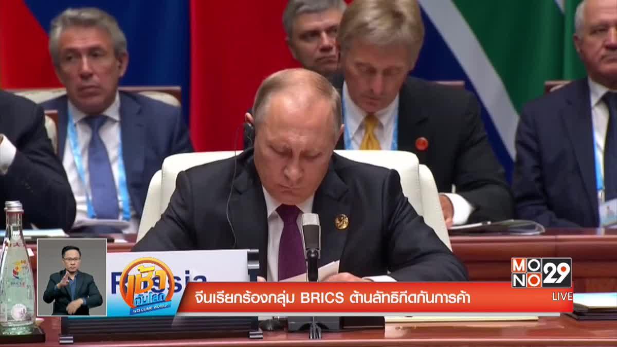 จีนเรียกร้องกลุ่ม BRICS ต้านลัทธิกีดกันการค้า