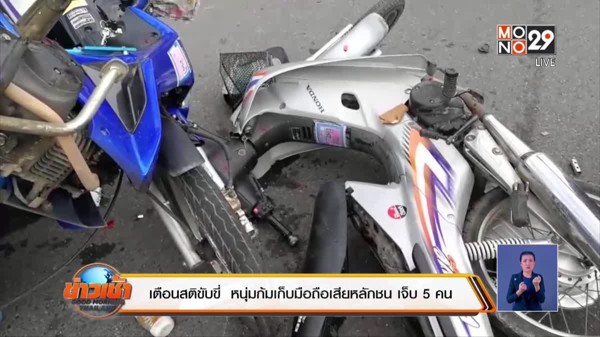 เตือนสติขับขี่  หนุ่มก้มเก็บมือถือเสียหลักชน เจ็บ 5 คน