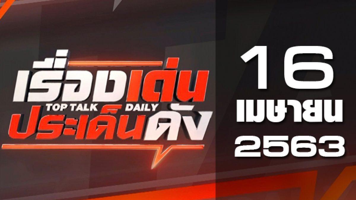 เรื่องเด่นประเด็นดัง Top Talk Daily 16-04-63