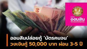 ออมสิน ปล่อยกู้ผู้มีบัตรสวัสดิการรัฐ สร้างอาชีพ-เพิ่มรายได้ วงเงินกู้ 50,000 บาท ผ่อน 3-5 ปี