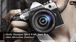 เปิดตัว Olympus OM-D E-M5 Mark III กับฟีเจอร์จัดเต็ม