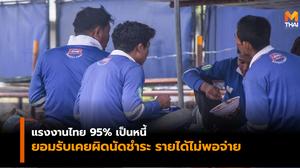 ผลสำรวจ เผย แรงงานไทย 95% เป็นหนี้ เพิ่มขึ้นจากปีก่อนถึง 15%