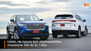 HAVAL H6 Hybrid SUV เปิดตัวสดใสในไทย ด้วยยอดขาย 320 คัน ใน 1 เดือน