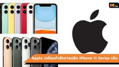ซัพพลายเออร์ของ Apple เพิ่มกำลังการผลิต iPhone 11 Series