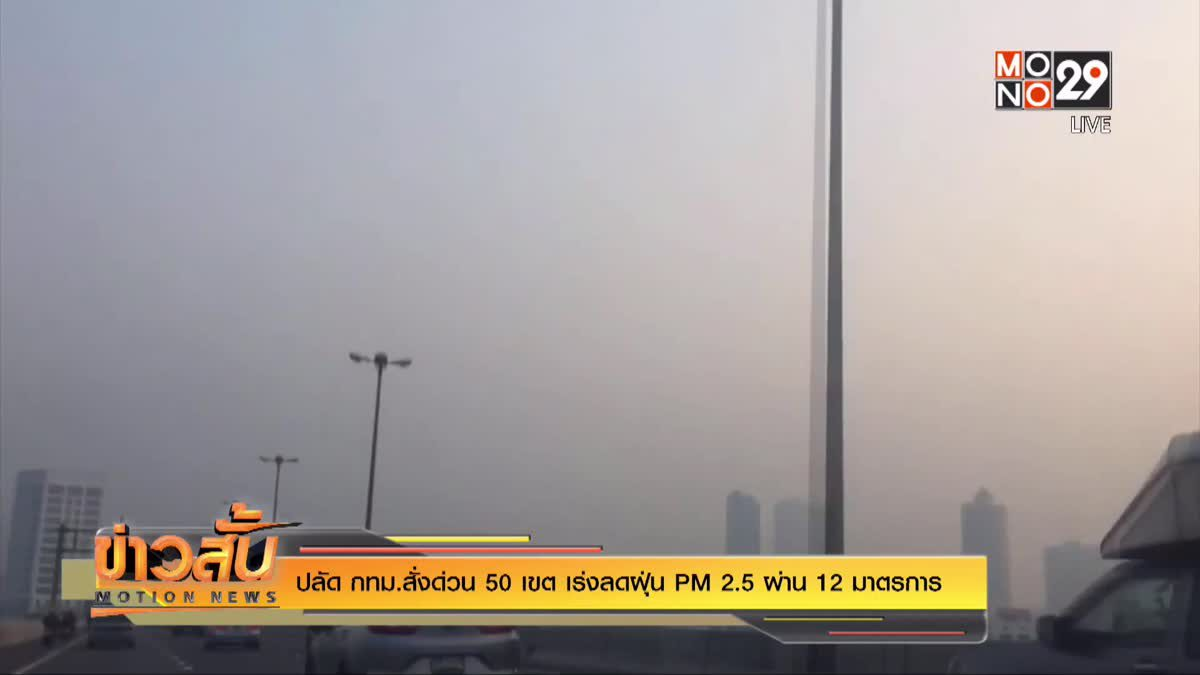 ปลัด กทม.สั่งด่วน 50 เขต เร่งลดฝุ่น PM 2.5 ผ่าน 12 มาตรการ