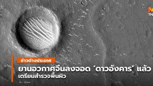 ยานอวกาศจีนลงจอด 'ดาวอังคาร' สำเร็จ เตรียมสำรวจพื้นผิว