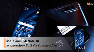 รีวิว Xiaomi Mi Note 10 สุดยอดนวัตกรรมกล้องหลัง 5 ตัว รุ่นแรกของโลก