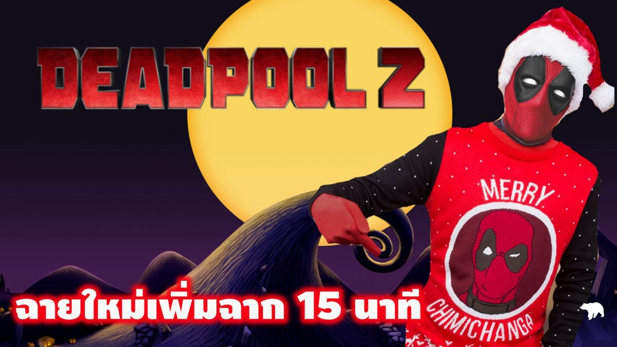 Deadpool 2 ฉายใหม่ เพิ่มฉาก 15 นาที