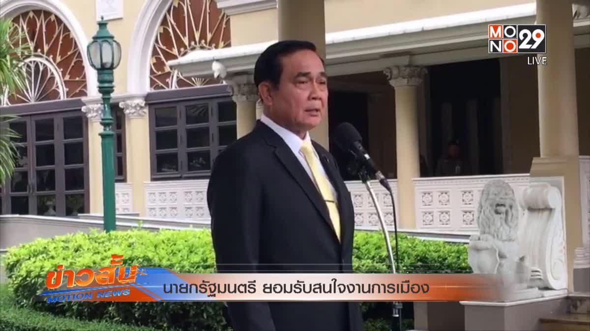 นายกรัฐมนตรี ยอมรับสนใจงานการเมือง