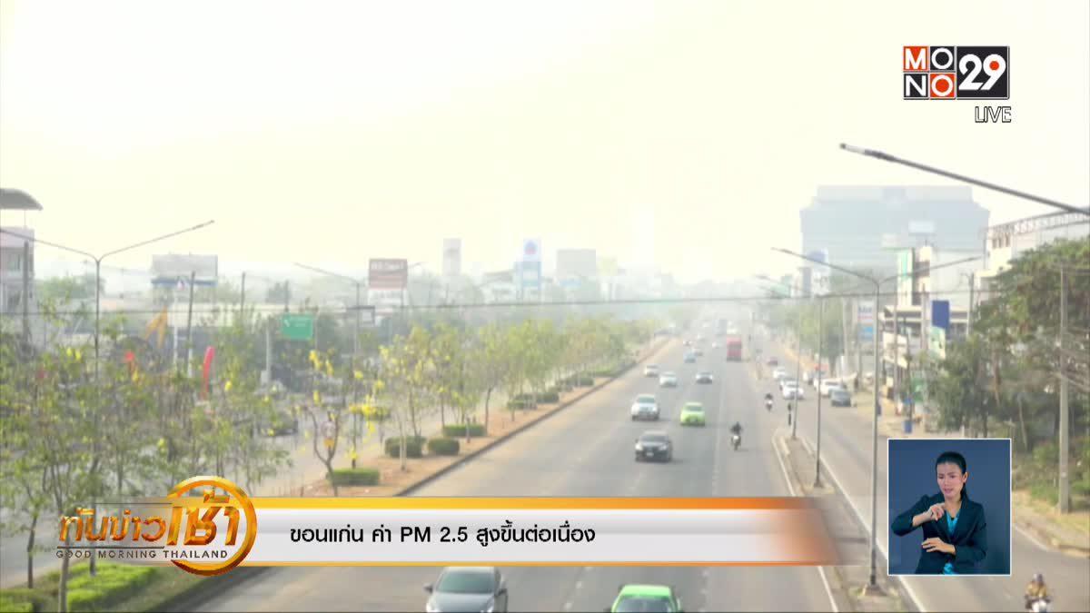 จ.ขอนแก่น ค่า PM 2.5 สูงขึ้นต่อเนื่อง