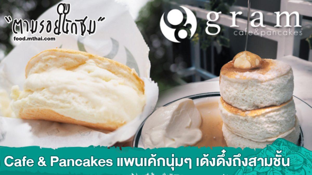 Gram Cafe & Pancakes แพนเค้กนุ่มๆ เด้งดึ๋งถึงสามชั้น
