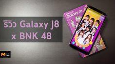รีวิว Samsung Galaxy J8 x BNK48 จอยักษ์ 6 นิ้ว กับความน่ารักสุดพิเศษ