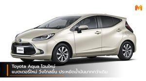 Toyota Aqua โฉมใหม่ แบตเตอรี่ใหม่ วิ่งไกลขึ้น ประหยัดน้ำมันมากกว่าเดิม