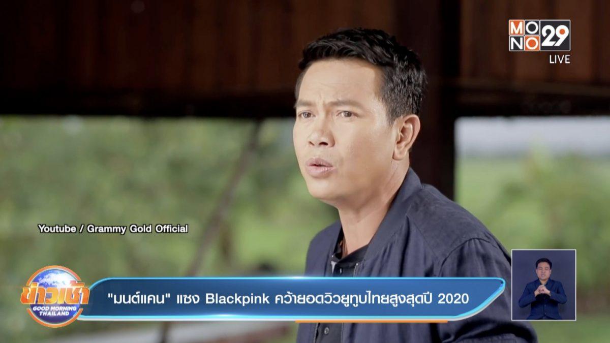 """""""มนต์แคน"""" แซง Blackpink คว้ายอดวิวยูทูบไทยสูงสุดปี 2020"""