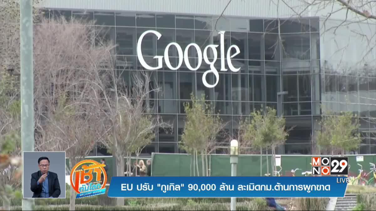 """EU ปรับ """"กูเกิล"""" 90,000 ล้าน ละเมิดกม.ต้านการผูกขาด"""