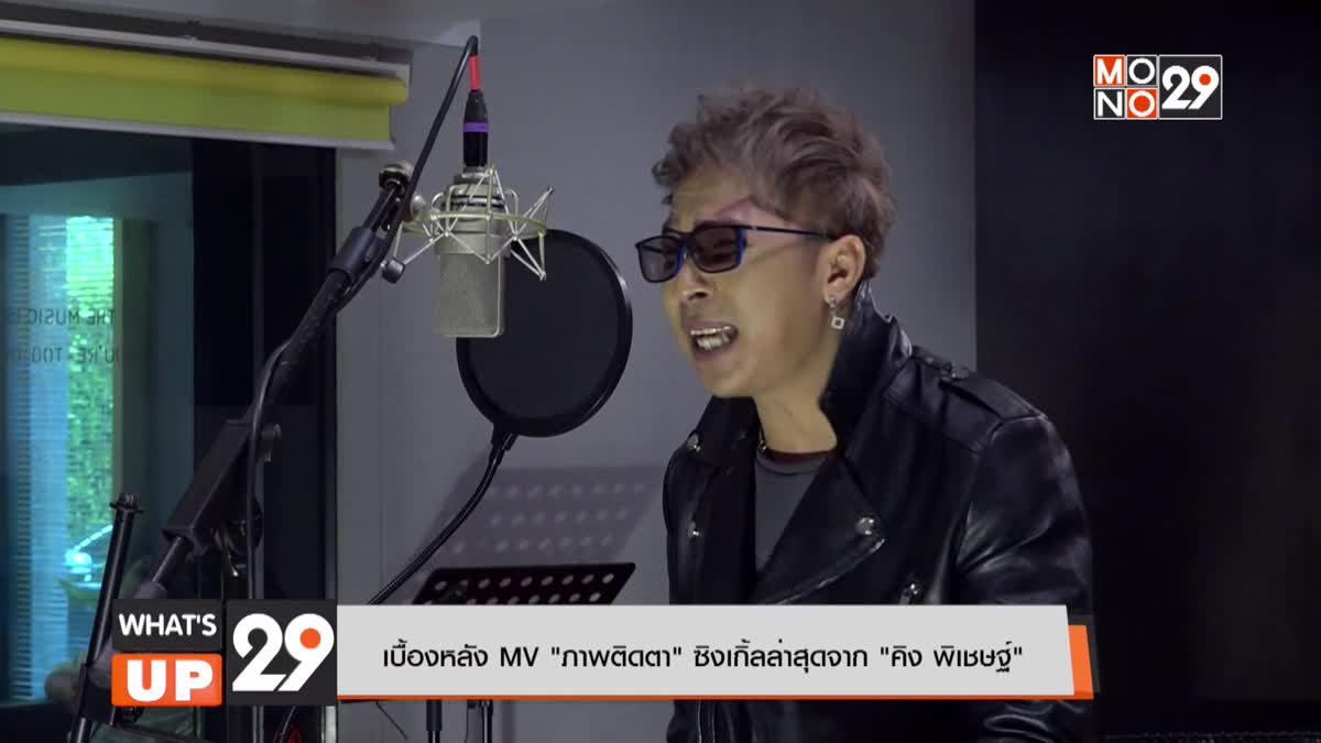 """เบื้องหลัง MV """"ภาพติดตา"""" ซิงเกิ้ลล่าสุดจาก """"คิง พิเชษฐ์"""""""