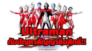 Ultraman กับปัญหาสัญญาลิขสิทธิ์อันยุ่งเหยิงที่คลี่คลายแล้วเรียบร้อย!!
