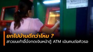 วิจารณ์แซด สาวนั่งแช่กดเงินผ่านตู้ ATM ไม่สนคนต่อแถวรอคิว