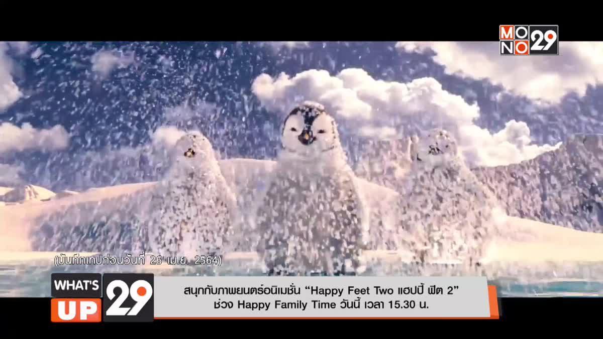 """สนุกกับภาพยนตร์อนิเมชั่น """"Happy Feet Two แฮปปี้ ฟีต 2"""" ช่วง Happy Family Time วันนี้ เวลา 15.30 น."""