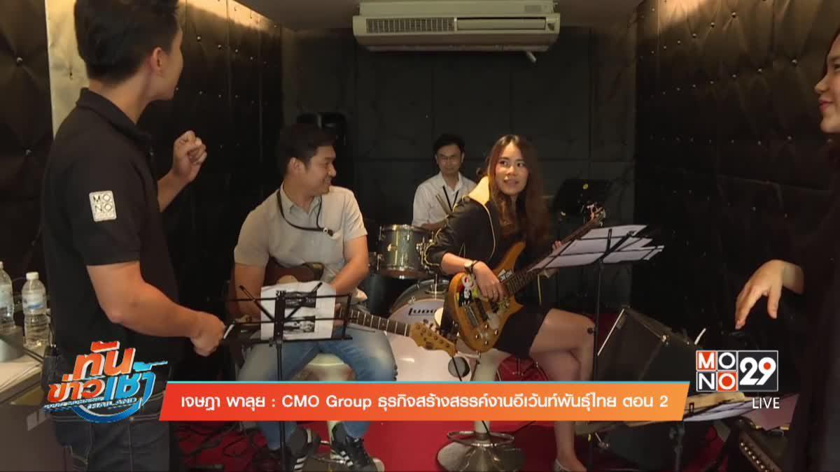 เจษฎาพาลุย : CMO Group ธุรกิจสร้างสรรค์งานอีเว้นท์พันธุ์ไทย ตอน2
