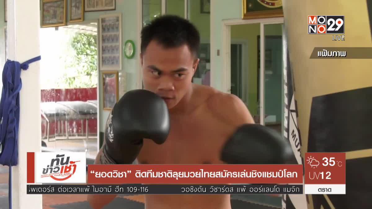 """""""ยอดวิชา"""" ติดทีมชาติลุยมวยไทยสมัครเล่นชิงแชมป์โลก"""