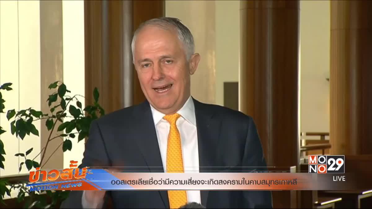 ออสเตรเลียเชื่อว่ามีความเสี่ยงจะเกิดสงครามในคาบสมุทรเกาหลี