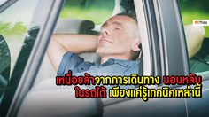 เหนื่อยล้าจากการเดินทาง นอนหลับในรถได้ เพียงแค่รู้เทคนิคเหล่านี้ ชีวิตก็จะปลอดภัย