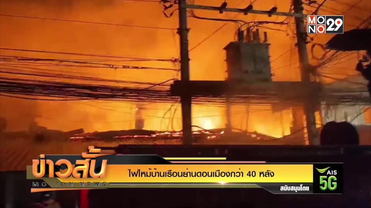 ไฟไหม้บ้านเรือนย่านดอนเมืองกว่า 40 หลัง