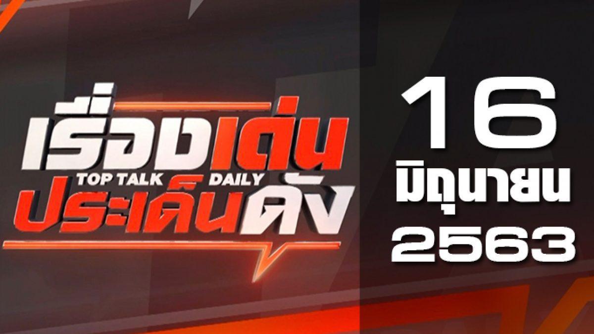 เรื่องเด่นประเด็นดัง Top Talk Daily 16-06-63