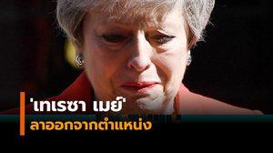 'เทเรซา เมย์' ลาออกจากตำแหน่งนายกฯอังกฤษทั้งน้ำตา