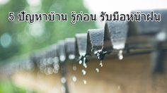 5 ปัญหาใหญ่เรื่องบ้าน รู้ก่อน เตรียมความพร้อม รับมือ ในหน้าฝน