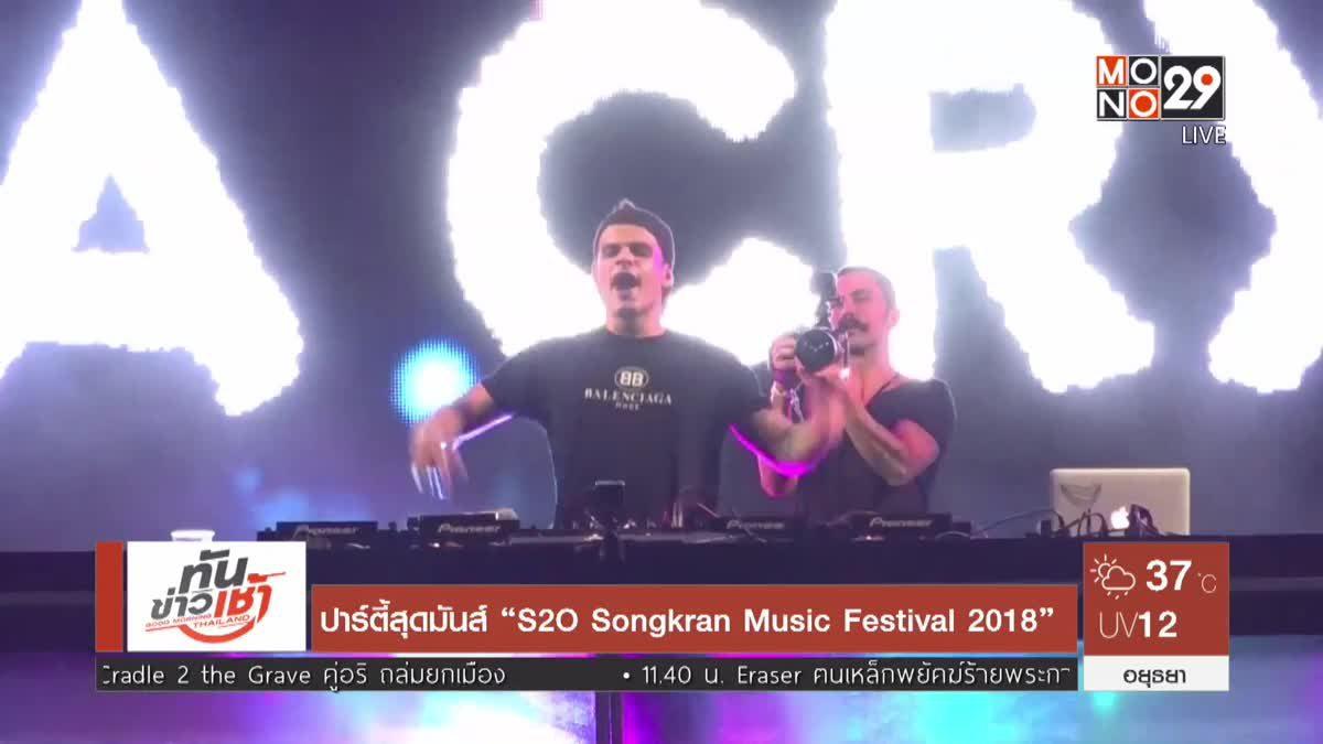 """ปาร์ตี้สุดมันส์ """"S2O Songkran Music Festival 2018"""""""
