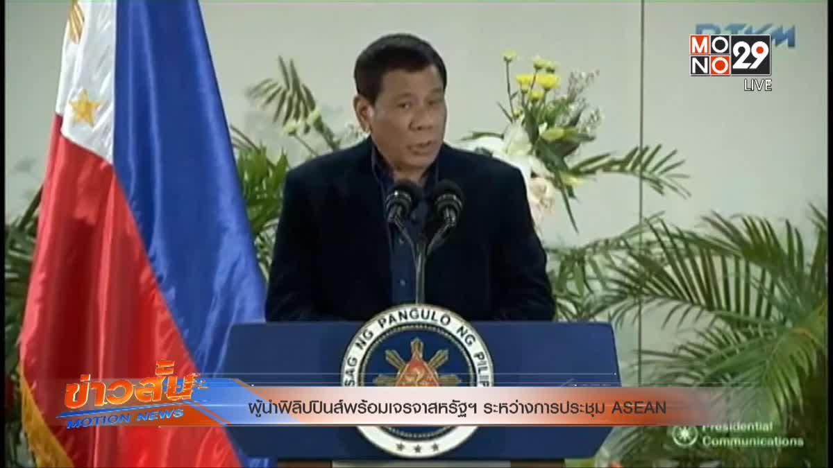 ผู้นำฟิลิปปินส์พร้อมเจรจาสหรัฐฯ ระหว่างการประชุม ASEAN