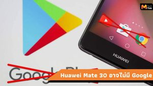 Huawei Mate 30 และ Mate X จะเปิดตัวโดยไม่มี Play Store และ Google