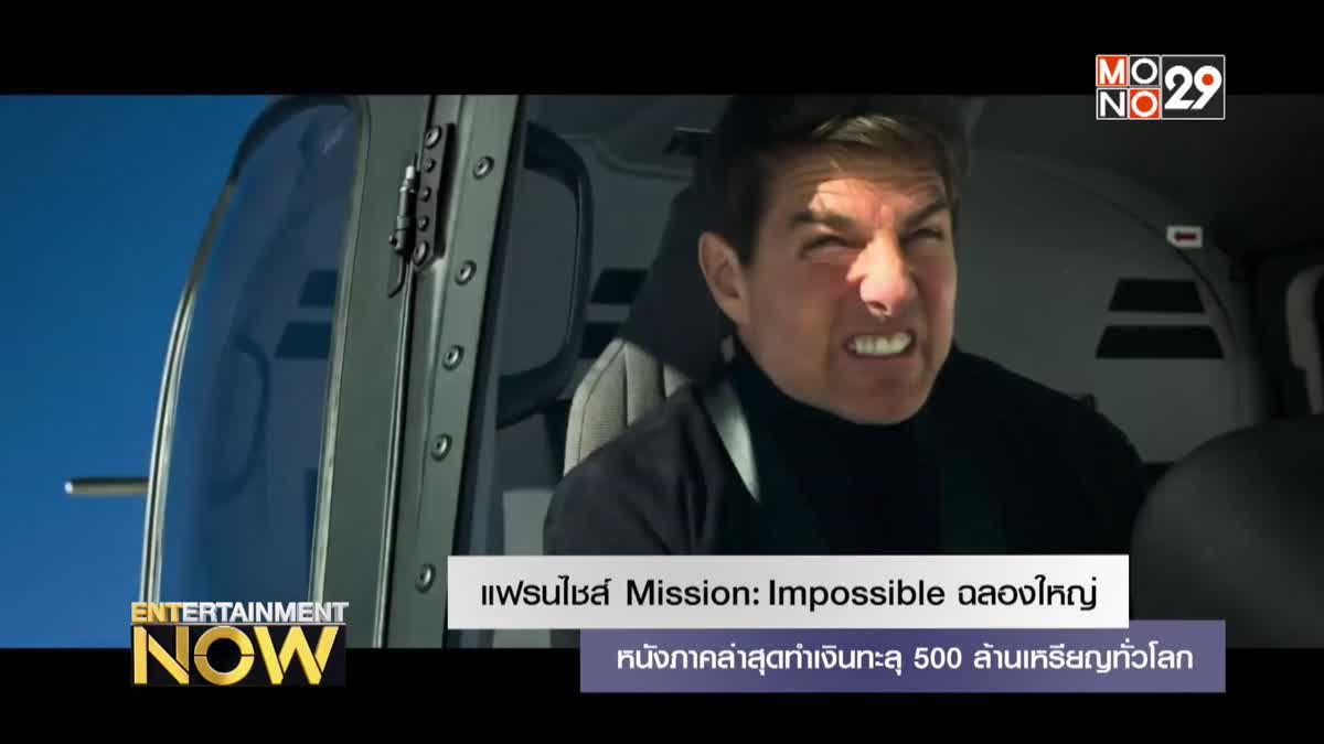 แฟรนไชส์ Mission: Impossible ฉลองใหญ่ หนังภาคล่าสุดทำเงินทะลุ 500 ล้านเหรียญทั่วโลก