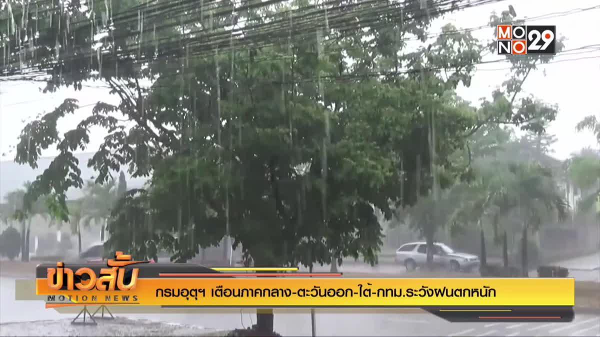 กรมอุตุฯ เตือนภาคกลาง-ตะวันออก-ใต้-กทม.ระวังฝนตกหนัก