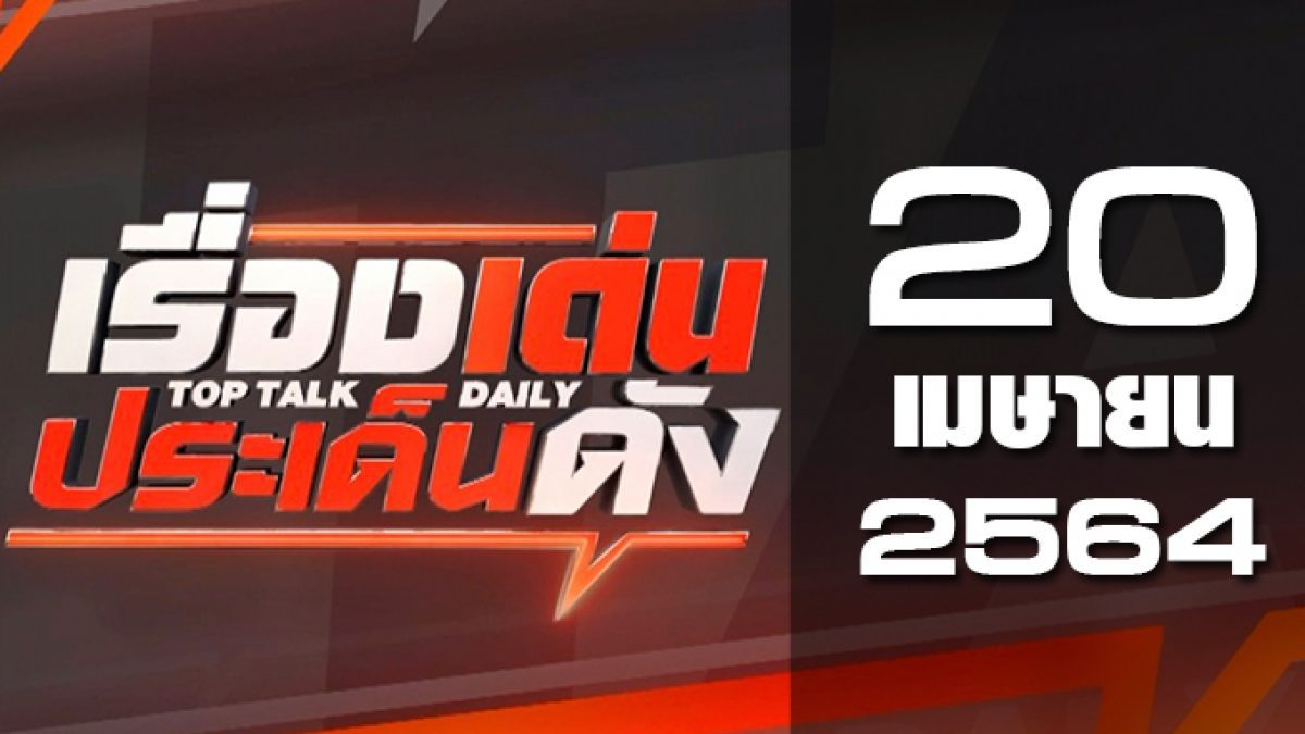 เรื่องเด่นประเด็นดัง Top Talk Daily 20-04-64
