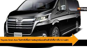 Toyota Gran Ace รังสรรค์เพื่อความสมบูรณ์แบบด้วยตัวถังที่ยาวถึง 5.3 เมตร