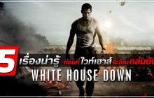 5 เรื่องน่ารู้ ก่อนที่ไวท์เฮาส์จะโดนถล่มยับ! ใน White House Down