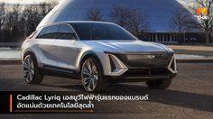 Cadillac Lyriq เอสยูวีไฟฟ้ารุ่นแรกของแบรนด์อัดแน่นด้วยเทคโนโลยีสุดล้ำ