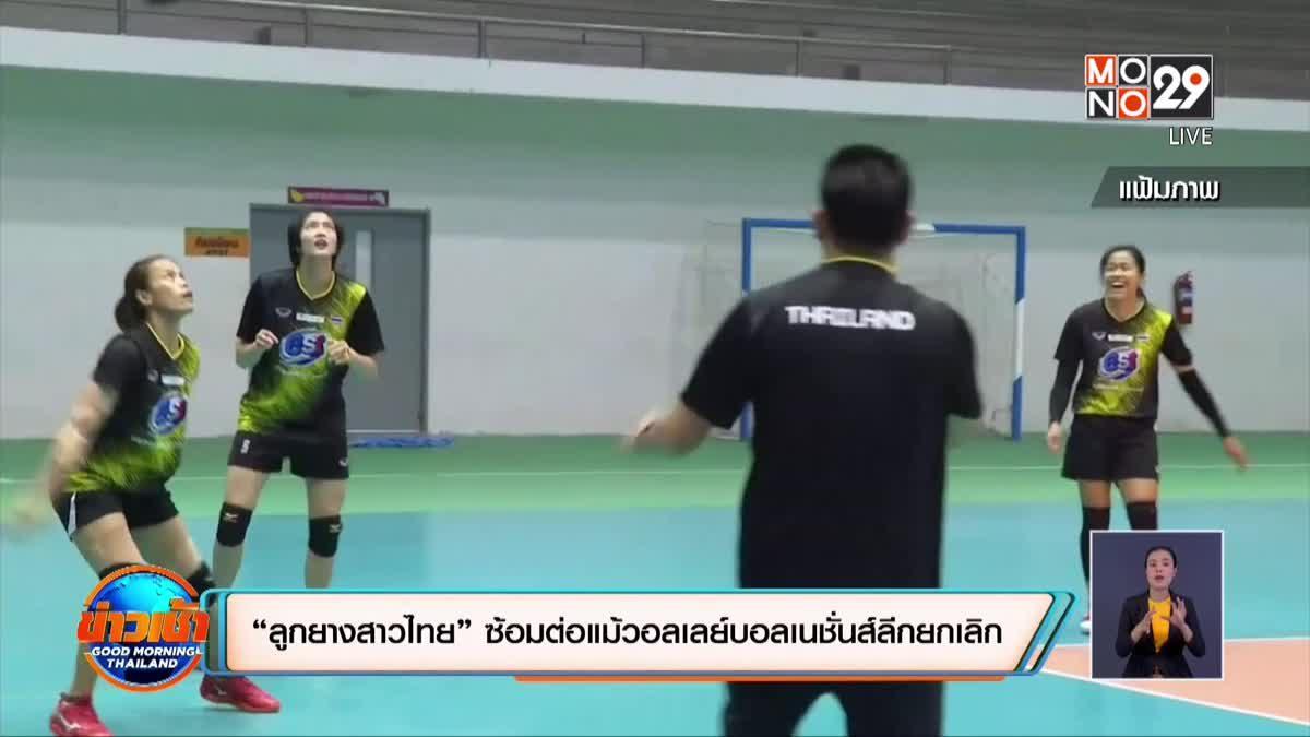"""""""ลูกยางสาวไทย"""" ซ้อมต่อแม้วอลเลย์บอลเนชั่นส์ลีกยกเลิก"""