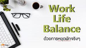 Work Life Balance ด้วยการหยุดพักจริงๆ : สร้างสุขภาพจิตที่ดี เพิ่มศักยภาพในการทำงานให้ดียิ่งขึ้น ด้วยการพักผ่อน
