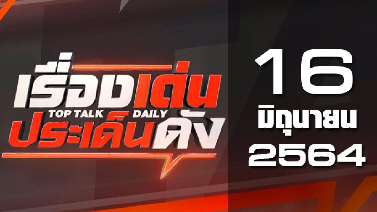 เรื่องเด่นประเด็นดัง Top Talk Daily 16-06-64