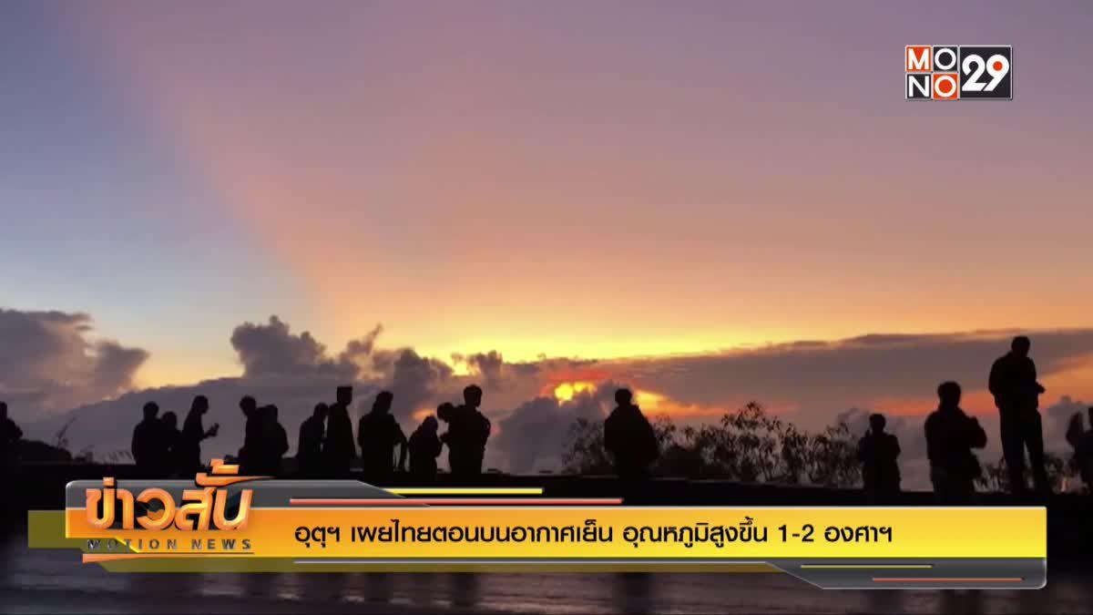 อุตุฯ เผยไทยตอนบนอากาศเย็น อุณหภูมิสูงขึ้น 1-2 องศาฯ