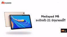 เผยวันเปิดตัว MediaPad M6 จะมาในวันที่ 21 มิ.ย. นี้ พร้อมกับ nova 5