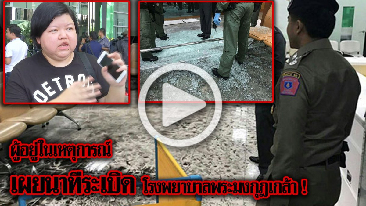 (คลิปพิเศษ) ผู้อยู่ในเหตุการณ์เผยนาทีระเบิด โรงพยาบาลพระมงกุฎเกล้า !